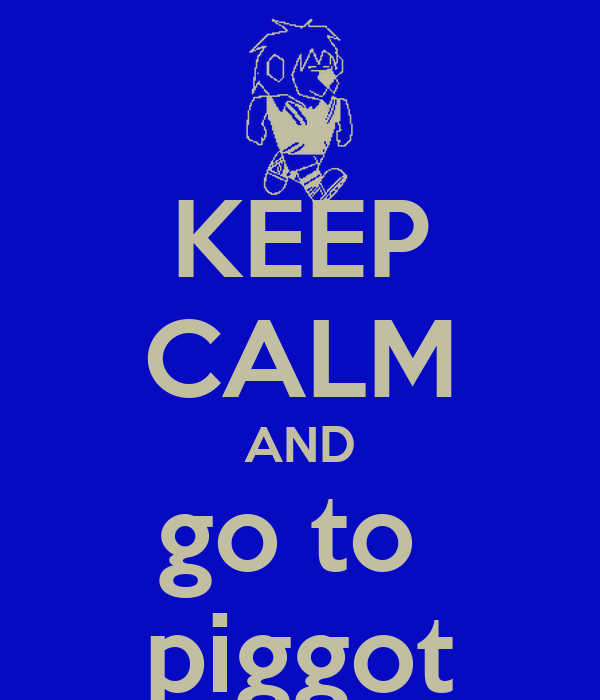 KEEP CALM AND go to  piggot