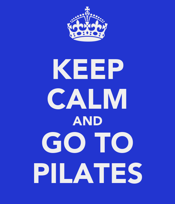 KEEP CALM AND GO TO PILATES