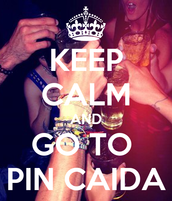 KEEP CALM AND GO TO  PIN CAIDA