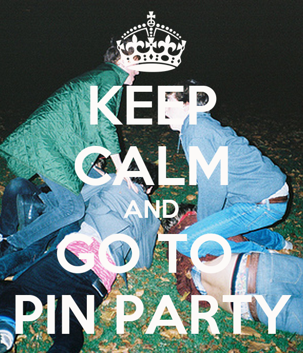 KEEP CALM AND GO TO  PIN PARTY