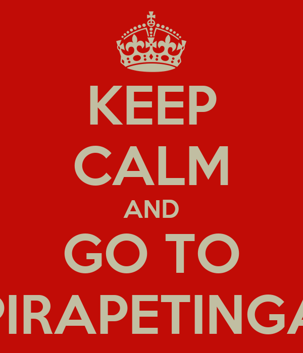 KEEP CALM AND GO TO PIRAPETINGA