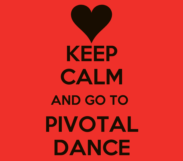 KEEP CALM AND GO TO   PIVOTAL  DANCE