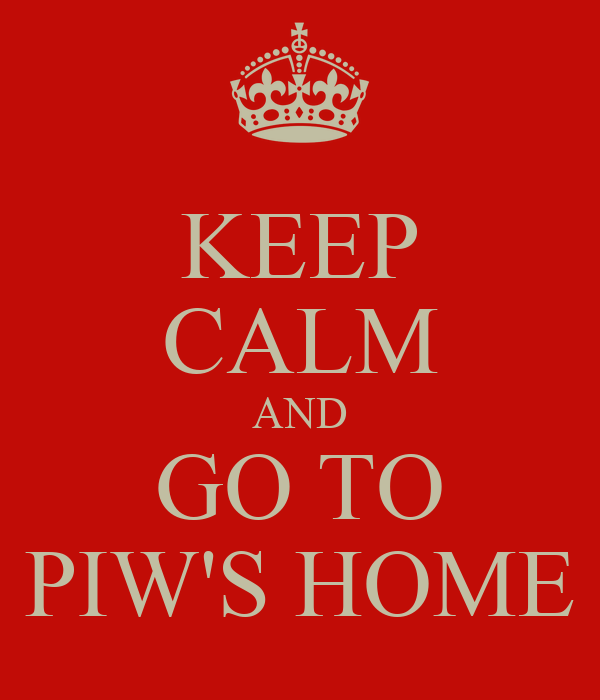 KEEP CALM AND GO TO PIW'S HOME