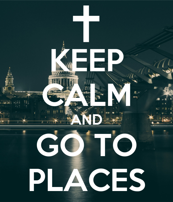 KEEP CALM AND GO TO PLACES