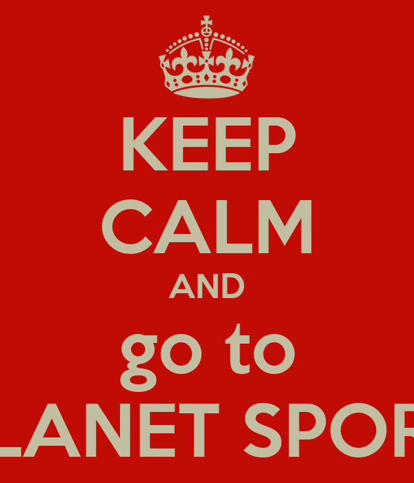 KEEP CALM AND go to PLANET SPORT