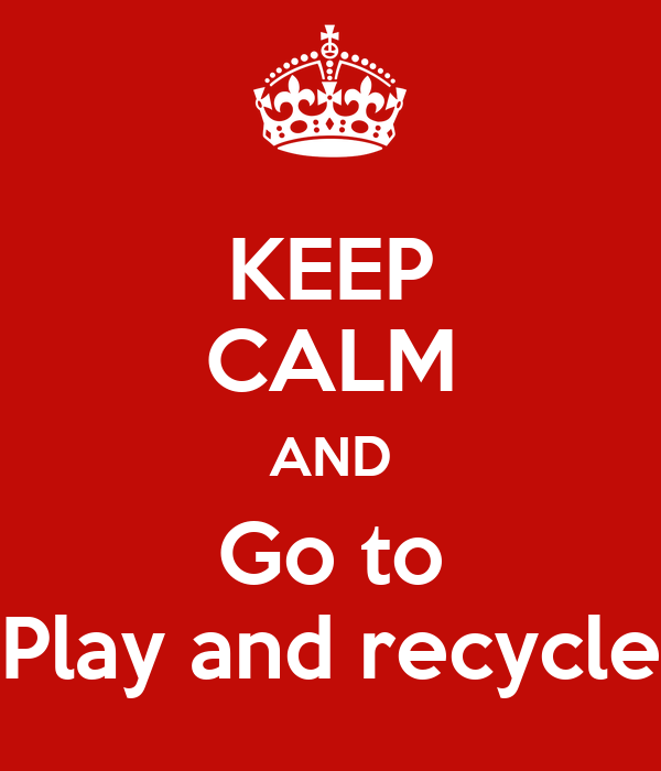 keep calm and go to play and recycle poster dawn keep calm o matic. Black Bedroom Furniture Sets. Home Design Ideas