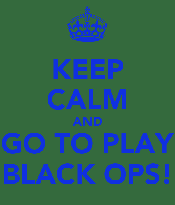 KEEP CALM AND GO TO PLAY BLACK OPS!