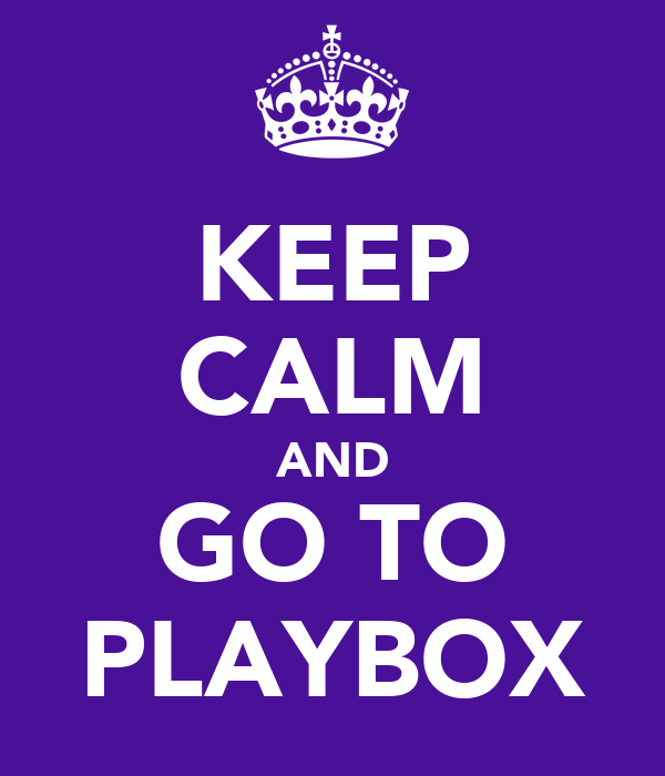 KEEP CALM AND GO TO PLAYBOX