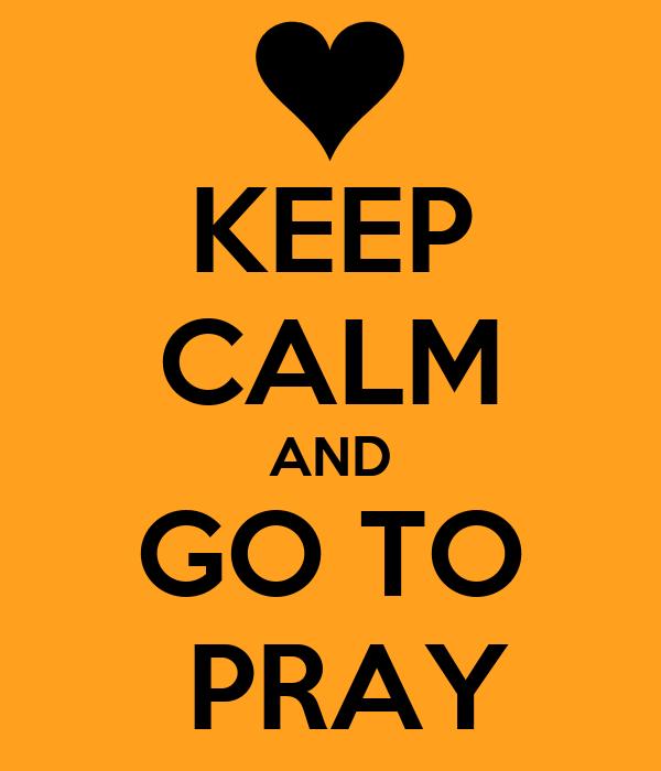 KEEP CALM AND GO TO  PRAY