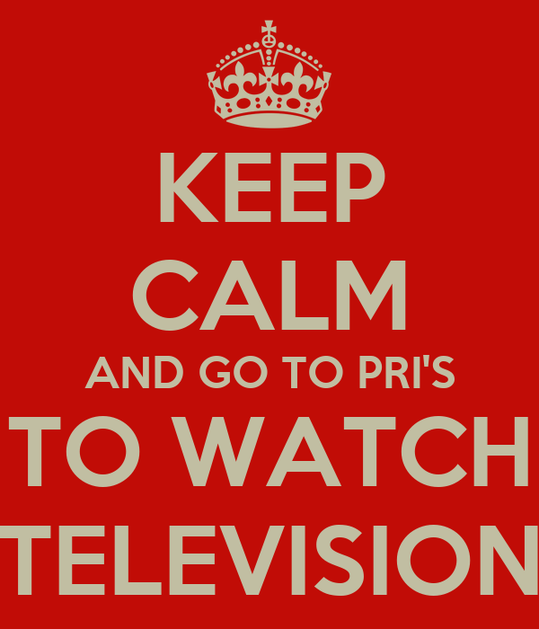 KEEP CALM AND GO TO PRI'S TO WATCH TELEVISION