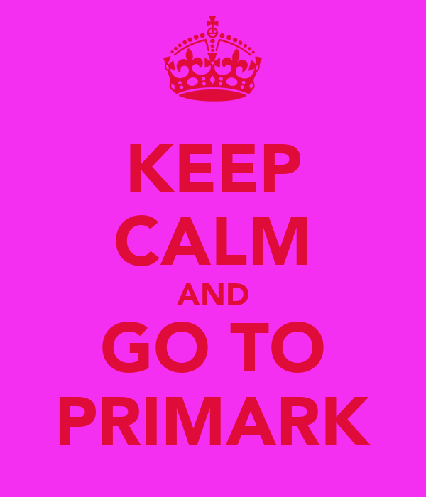 KEEP CALM AND GO TO PRIMARK