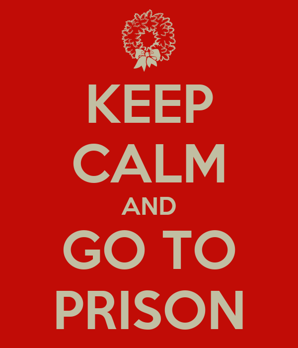 KEEP CALM AND GO TO PRISON