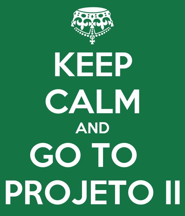 KEEP CALM AND GO TO   PROJETO II