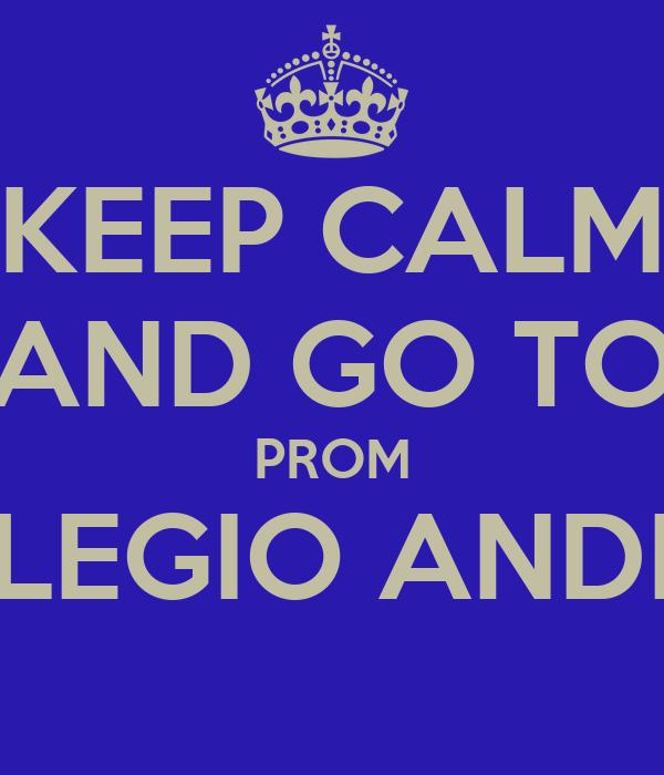 KEEP CALM AND GO TO PROM COLEGIO ANDINO