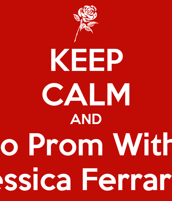 KEEP CALM AND Go To Prom With Me  Jessica Ferrari ?