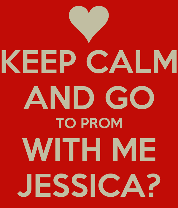KEEP CALM AND GO TO PROM WITH ME JESSICA?