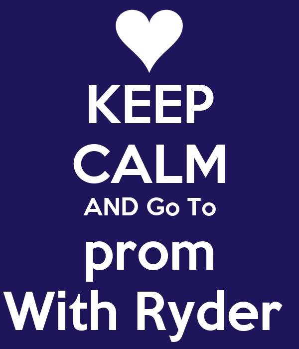 KEEP CALM AND Go To prom With Ryder
