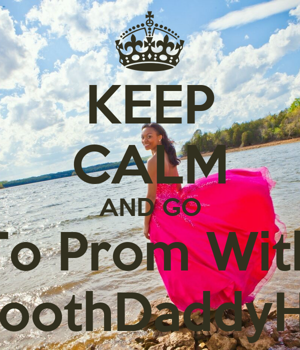 KEEP CALM AND GO To Prom With SmoothDaddyHill?