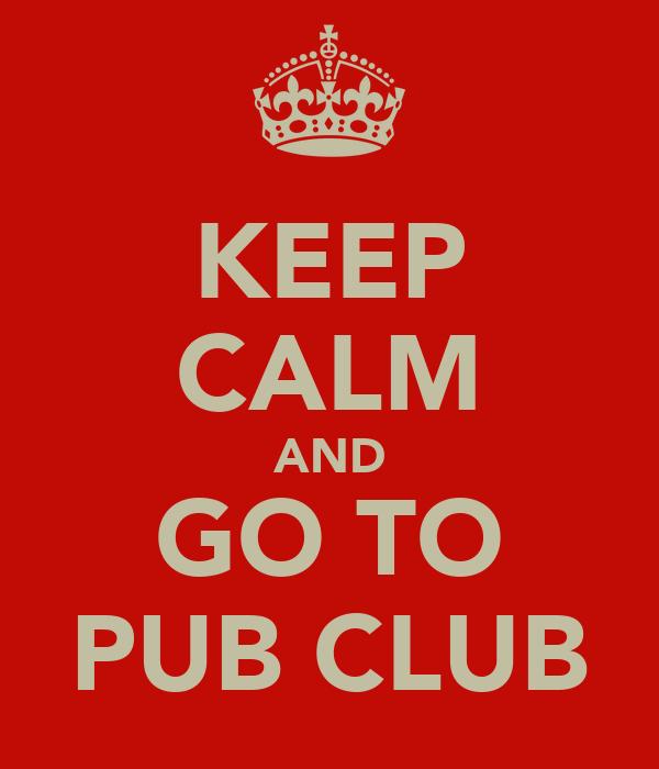 KEEP CALM AND GO TO PUB CLUB
