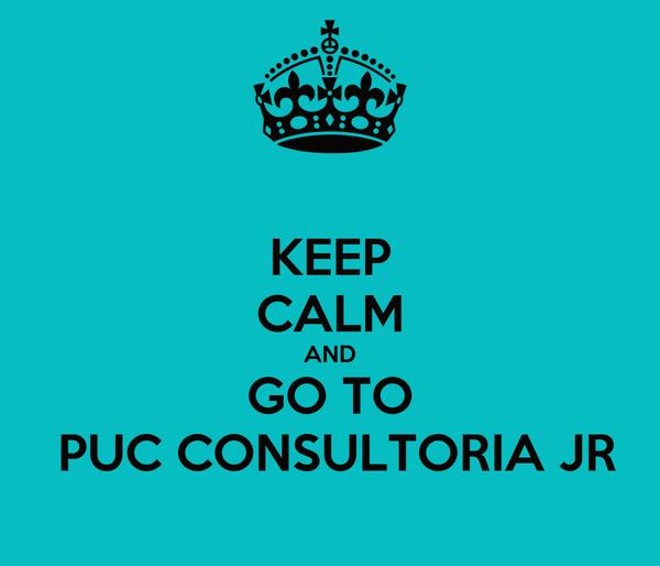 KEEP CALM AND GO TO  PUC CONSULTORIA JR