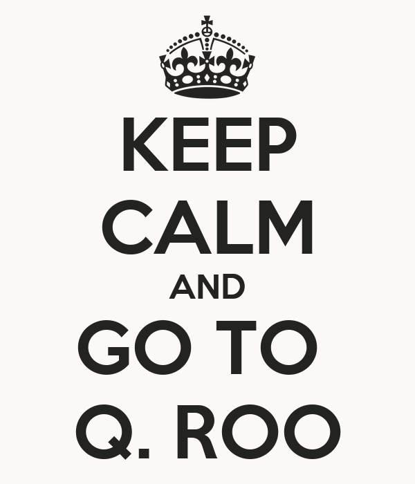 KEEP CALM AND GO TO  Q. ROO