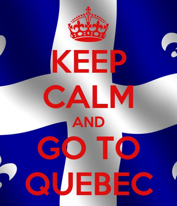 KEEP CALM AND GO TO QUEBEC