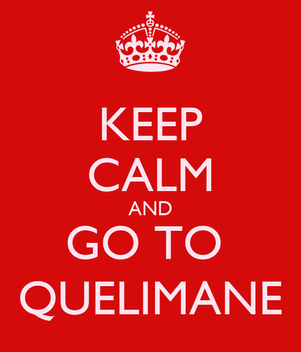 KEEP CALM AND GO TO  QUELIMANE