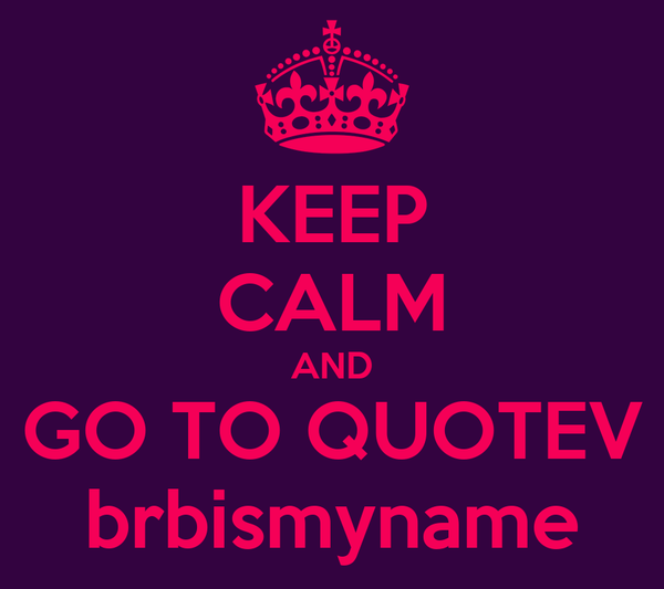 KEEP CALM AND GO TO QUOTEV brbismyname