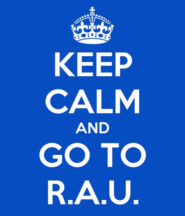 KEEP CALM AND GO TO R.A.U.