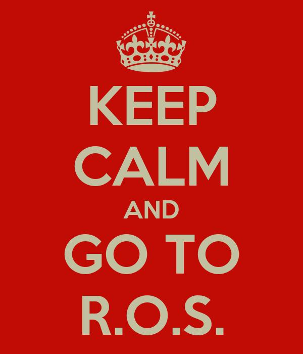 KEEP CALM AND GO TO R.O.S.
