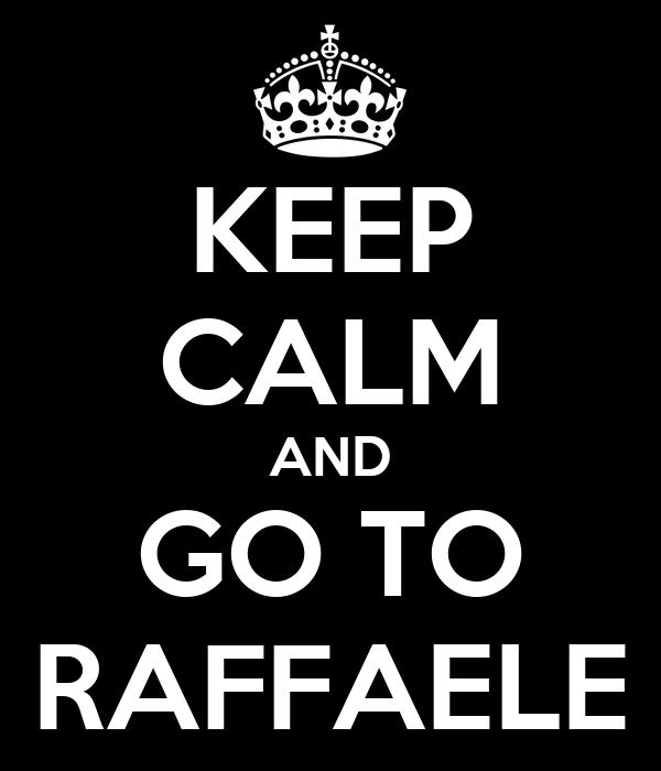 KEEP CALM AND GO TO RAFFAELE