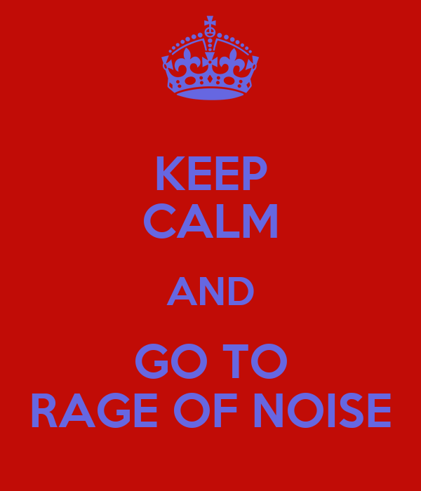 KEEP CALM AND GO TO RAGE OF NOISE