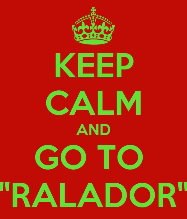 "KEEP CALM AND GO TO  ""RALADOR"""