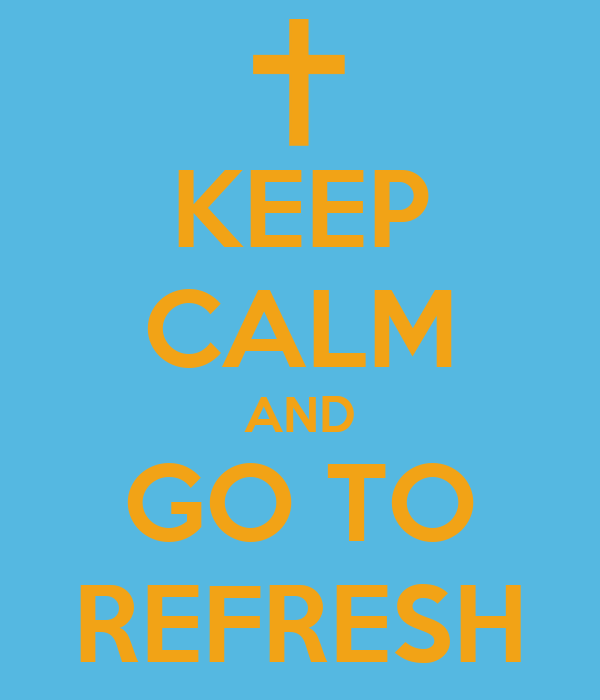 KEEP CALM AND GO TO REFRESH