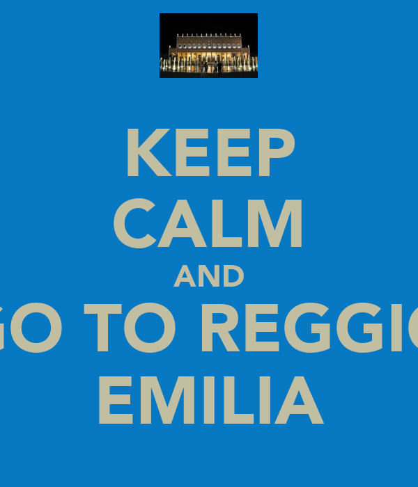 KEEP CALM AND GO TO REGGIO EMILIA