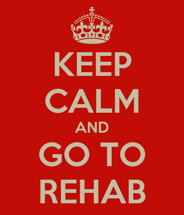 KEEP CALM AND GO TO REHAB