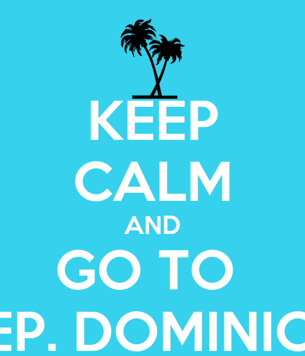 KEEP CALM AND GO TO  REP. DOMINICA