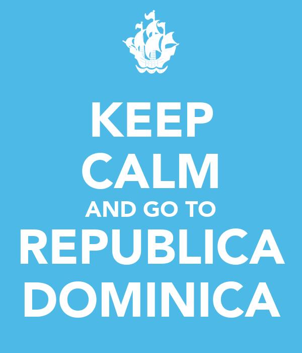KEEP CALM AND GO TO REPUBLICA DOMINICA