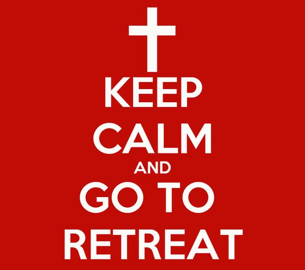 KEEP CALM AND GO TO  RETREAT