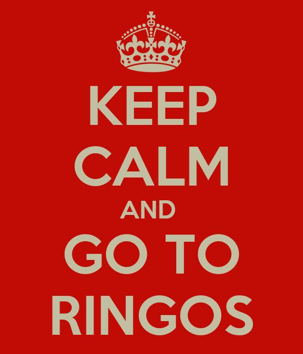 KEEP CALM AND  GO TO RINGOS
