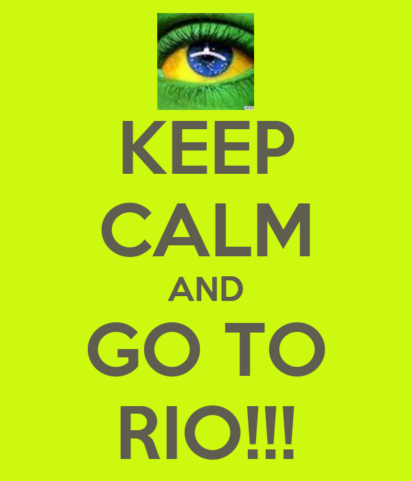 KEEP CALM AND GO TO RIO!!!
