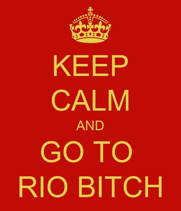 KEEP CALM AND GO TO  RIO BITCH