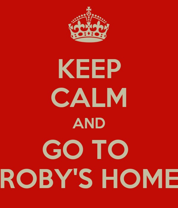 KEEP CALM AND GO TO  ROBY'S HOME