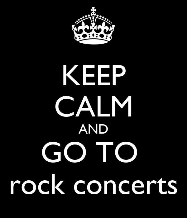 KEEP CALM AND GO TO  rock concerts