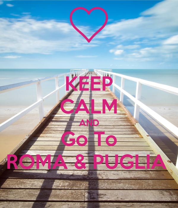 KEEP CALM AND Go To ROMA & PUGLIA