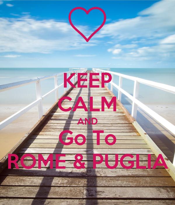 KEEP CALM AND Go To ROME & PUGLIA