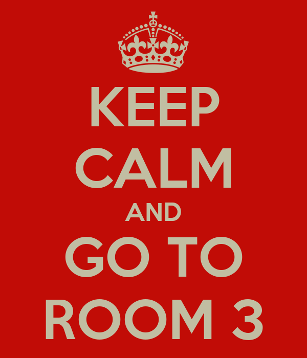 KEEP CALM AND GO TO ROOM 3