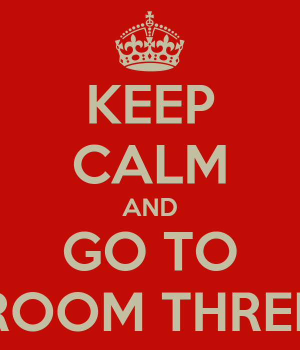 KEEP CALM AND GO TO ROOM THREE