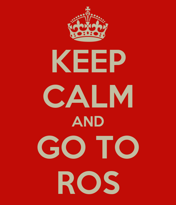 KEEP CALM AND GO TO ROS