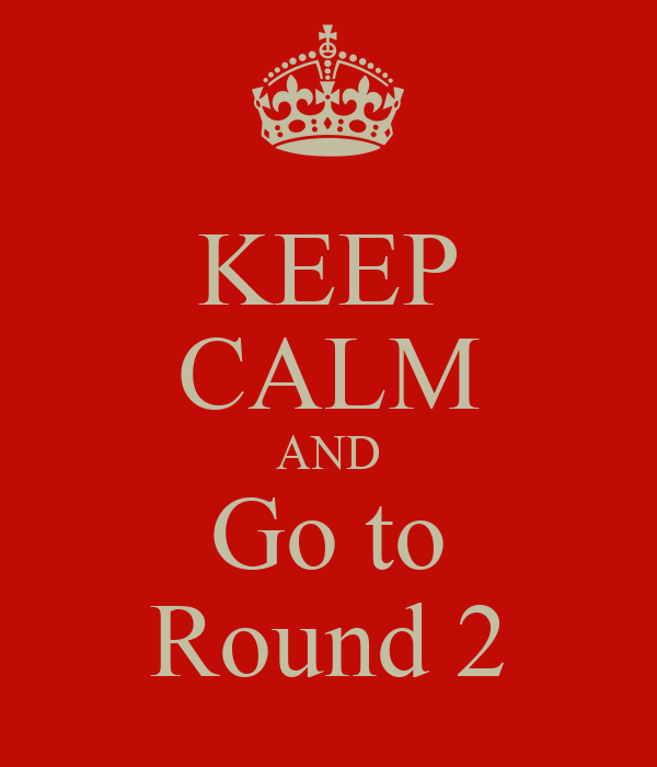 KEEP CALM AND Go to Round 2